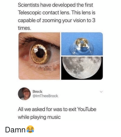 Memes, Music, and youtube.com: Scientists have developed the first  Telescopic contact lens. This lens is  capable of zooming your vision to3  times.  Brock  @lmTheeBrock  All we asked for was to exit YouTube  while playing music Damn😂