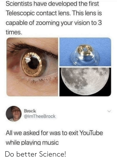 Music, youtube.com, and Vision: Scientists have developed the first  Telescopic contact lens. This lens is  capable of zooming your vision to 3  times.  Brock  @lmTheeBrock  All we asked for was to exit YouTube  while playing music Do better Science!