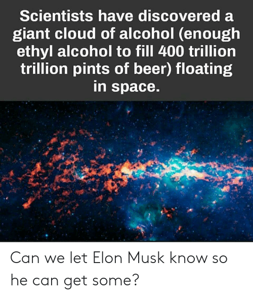 Beer, Alcohol, and Cloud: Scientists have discovered a  giant cloud of alcohol (enough  ethyl alcohol to fill 400 trillion  trillion pints of beer) floating  in space. Can we let Elon Musk know so he can get some?