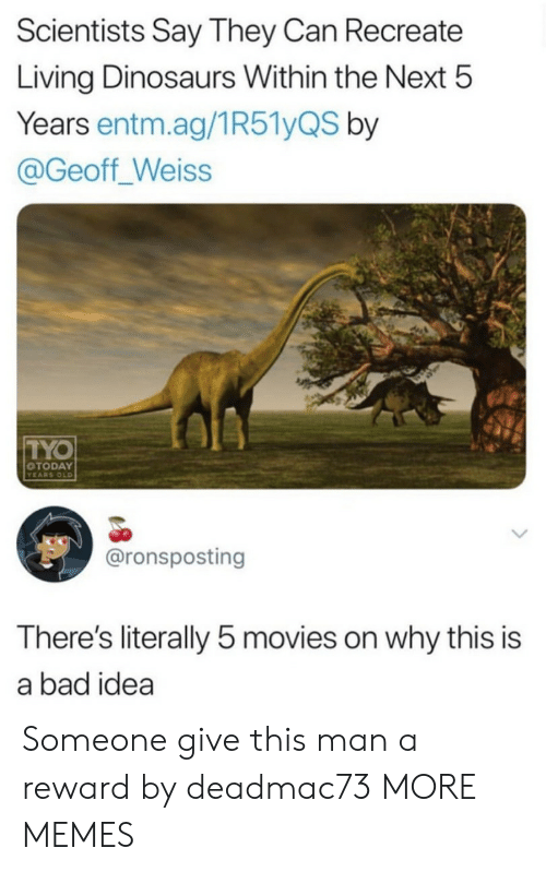 Bad, Dank, and Memes: Scientists Say They Can Recreate  Living Dinosaurs Within the Next 5  Years entm.ag/1R51yQS by  @Geoff_Weiss  TYO  OTODAY  YEARS OLD  @ronsposting  There's literally 5 movies on why this is  a bad idea Someone give this man a reward by deadmac73 MORE MEMES