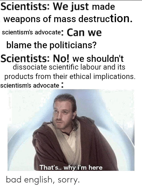 Bad, Sorry, and English: Scientists: We just made  weapons of mass destruction.  scientism's advocate: Can we  blame the politicians?  Scientists: No! we shouldn't  dissociate scientific labour and its  products from their ethical implications.  scientism's advocate  That's.. why i'm here bad english, sorry.