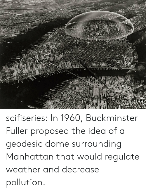 Tumblr, Blog, and Http: scifiseries:  In 1960, Buckminster Fuller proposed the idea of a geodesic dome surrounding Manhattan that would regulate weather and decrease pollution.