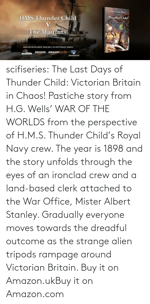 Buy: scifiseries:  The Last Days of Thunder Child: Victorian Britain in Chaos!  Pastiche story from H.G. Wells' WAR OF THE WORLDS from the perspective  of H.M.S. Thunder Child's Royal Navy crew. The year is 1898 and the  story unfolds through the eyes of an ironclad crew and a land-based  clerk attached to the War Office, Mister Albert Stanley. Gradually  everyone moves towards the dreadful outcome as the strange alien tripods  rampage around Victorian Britain.   Buy it on Amazon.ukBuy it on Amazon.com