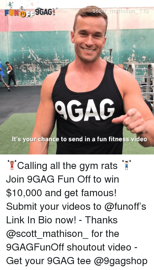 9gag, Gym, and Memes: SCO  AGAG  It's your chance to send in a fun fitness video 🏋🏽♀️Calling all the gym rats 🏋🏻♂️ Join 9GAG Fun Off to win $10,000 and get famous! Submit your videos to @funoff's Link In Bio now! - Thanks @scott_mathison_ for the 9GAGFunOff shoutout video - Get your 9GAG tee @9gagshop