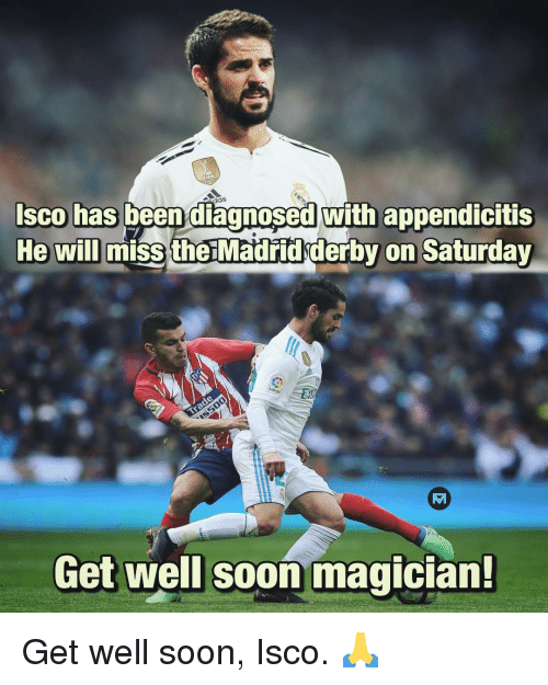 get well: sco has been diagnosed with appendicitis  He will  miss the Madřidderby on Saturday  Get well soon magician! Get well soon, Isco. 🙏