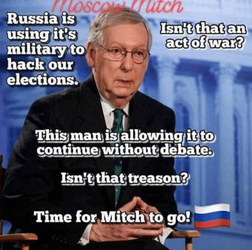 mitch: SCOL utch  Russia is  using it's  military to  hack our  elections.  Isn't that an  act of war?  This man is allowingit to  continue without debate  Isn't that treason?  Time for Mitch to go!