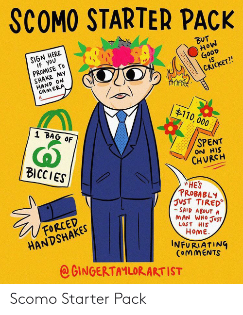 "But How: SCOMO STARTER PACK  SIGN HERE  IF YOU  PROMISE TO  SHAKE MY  HAND ON  CAMERA  BUT  HOW  GOOD  IS  CRICKET?!  $110, 000  1 BAG OF  SPENT  ON HIS  CHURCH  BICCIES  ""HE'S  PROBABLY  JUST TIRED  - SAID ABOUTA  MAN WHO JUST  FORCED  HANDSHAKES  LOST HIS  HOME.  INFURIATING  COMMENTS  @GINGERTAMLORARTIST Scomo Starter Pack"