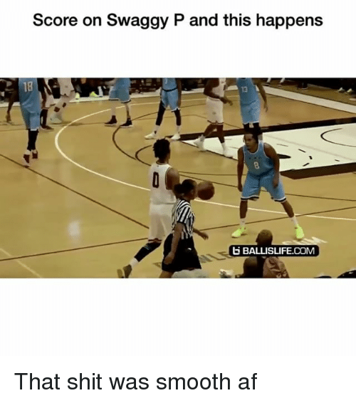 Swaggy: Score on Swaggy P and this happens  18  13  BALLISLIFE.COM That shit was smooth af