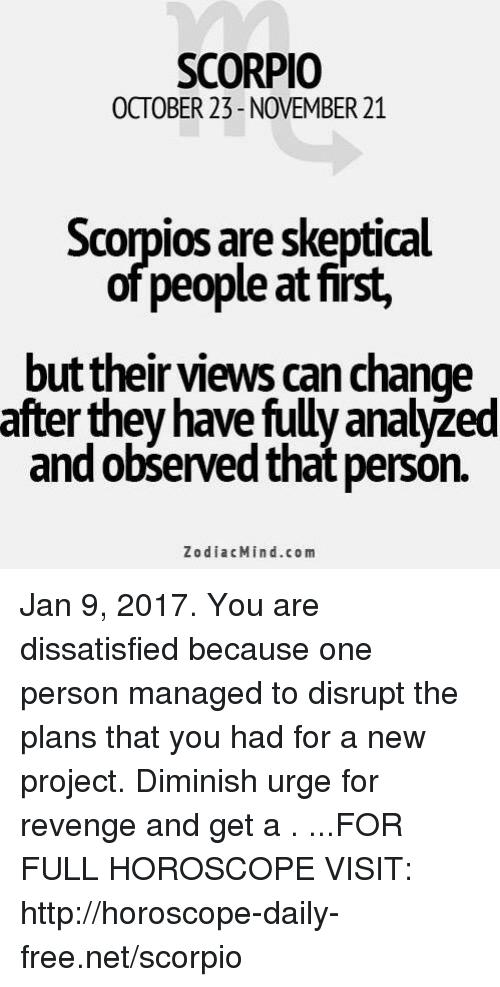 dissatisfied: SCORPIO  OCTOBER 23-NOVEMBER 21  Scorpios are skeptical  of people at first,  but their views can change  after they have fully analyzed  and observed that person.  Zodiac Mind.co m Jan 9, 2017. You are dissatisfied because one person managed to disrupt the plans that you had for a new project. Diminish urge for revenge and get a . ...FOR FULL HOROSCOPE VISIT: http://horoscope-daily-free.net/scorpio