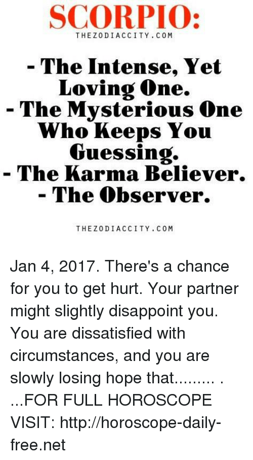 dissatisfied: SCORPIO:  THE Z0D I. A C CITY C 0 M  The Intense, Yet  Loving one.  The Mysterious One  Who Keeps You  Guessing.  The Karma Believer.  The Observer  THE Z0 DI ACCITY C 0 M Jan 4, 2017. There's a chance for you to get hurt. Your partner might slightly disappoint you. You are dissatisfied with circumstances, and you are slowly losing hope that......... . ...FOR FULL HOROSCOPE VISIT: http://horoscope-daily-free.net