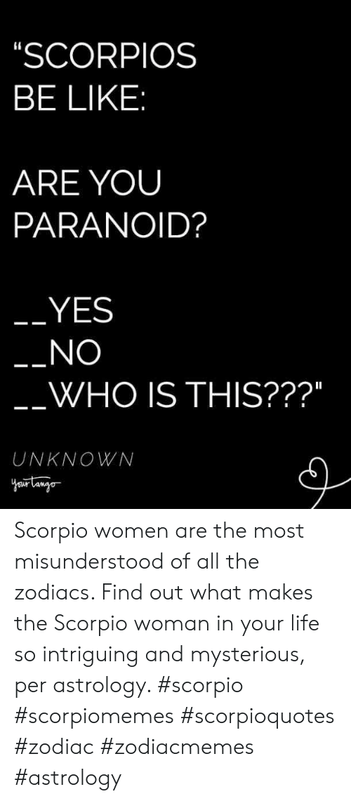 """Astrology: SCORPIOS  BE LIKE  ARE YOUU  PARANOID?  YES  NO  WHO IS THIS???""""  UNKNOWN Scorpio women are the most misunderstood of all the zodiacs. Find out what makes the Scorpio woman in your life so intriguing and mysterious, per astrology. #scorpio #scorpiomemes #scorpioquotes #zodiac #zodiacmemes #astrology"""