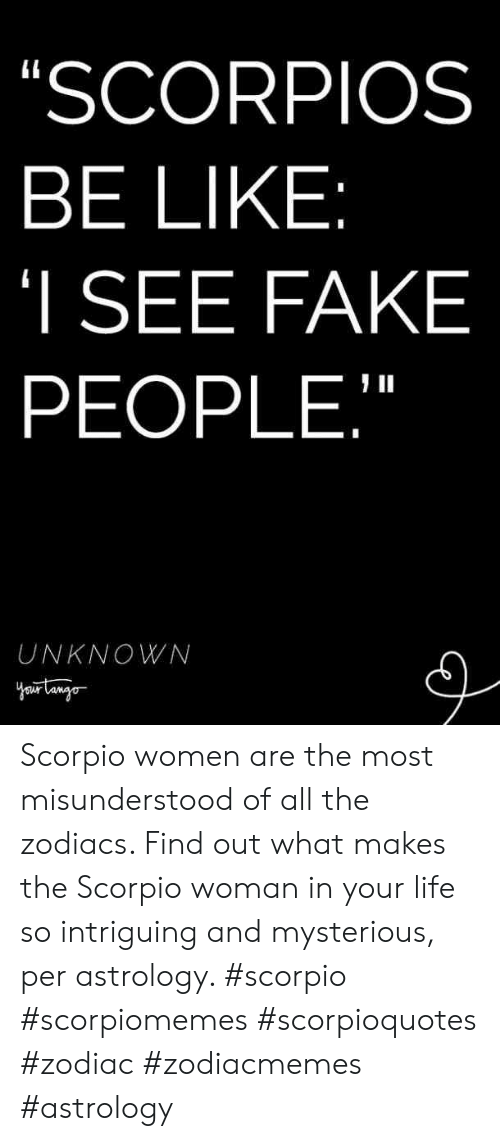 """Be Like, Fake, and Life: SCORPIOS  BE LIKE  I SEE FAKE  PEOPLE,""""  UNKNOWN Scorpio women are the most misunderstood of all the zodiacs. Find out what makes the Scorpio woman in your life so intriguing and mysterious, per astrology. #scorpio #scorpiomemes #scorpioquotes #zodiac #zodiacmemes #astrology"""
