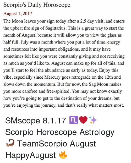 Obligations: Scorpio's Daily Horoscope  August 1, 2017  The Moon leaves your sign today after a 2.5 day visit, and enters  the upbeat fire sign of Sagittarius. This is a great way to start the  month of August, because it will allow you to view the glass as  half full. July was a month where you put a lot of time, energy  and resources into important obligations, and it may have  sometimes felt like you were constantly giving and not receiving  as much as you'd like to. August can make up for all of this, and  you'll start to feel the abundance as early as today. Enjoy this  vibe, especially since Mercury goes retrograde on the 12th and  slows down the momentum. But for now, the Sag Moon makes  you more carefree and free-spirited. You may not know exactly  how you're going to get to the destination of your dreams, but  you're enjoying the journey, and that's really what matters most. SMscope 8.1.17 ♏️❤️✨ Scorpio Horoscope Astrology 🦂 TeamScorpio August HappyAugust 🔥