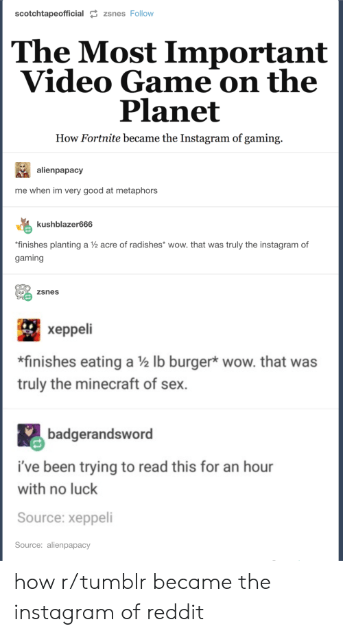 metaphors: scotchtapeofficial  zsnes Follow  The Most Important  Video Game on the  Planet  How Fortnite became the Instagram of gaming.  alienpapacy  me when im very good at metaphors  kushblazer666  finishes planting a V2 acre of radishes* wow. that was truly the instagram of  gaming  zsnes  xeppeli  *finishes eating a 2 lb burger* wow. that was  truly the minecraft of sex.  badgerandsword  i've been trying to read this for an hour  with no luck  Source: xeppeli  Source: alienpapacy how r/tumblr became the instagram of reddit