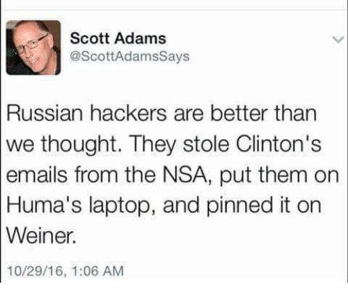 Adam Scott: Scott Adams  @Scott Adamssays  Russian hackers are better than  we thought. They stole Clinton's  emails from the NSA, put them on  Huma's laptop, and pinned it on  Weiner.  10/29/16, 1:06 AM