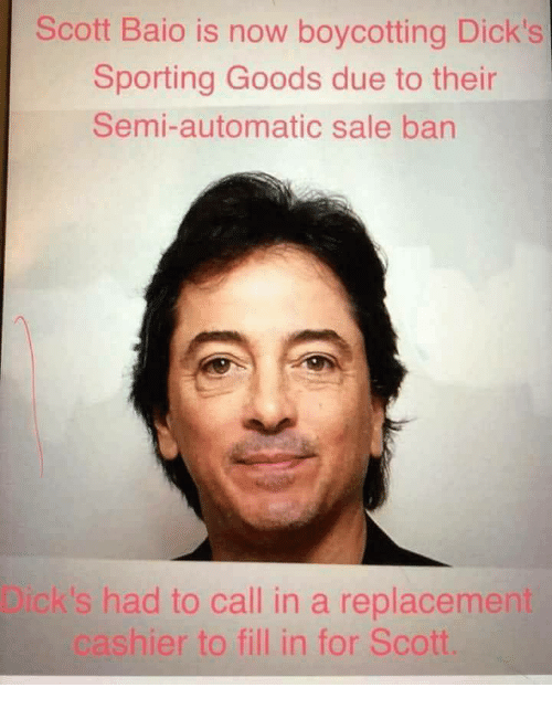 Dicks, Dicks Sporting Goods, and Scott Baio: Scott Baio is now boycotting Dick's  Sporting Goods due to their  Semi-automatic sale ban  Dick's had to call in a replacement  cashier to fill in for Scott