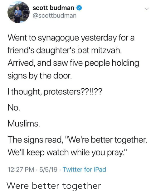 "Friends, Ipad, and Saw: scott budman  @scottbudman  Went to synagogue yesterday for a  friend's daughter's bat mitzvah.  Arrived, and saw five people holding  signs by the door.  I thought, protesters??!??  No.  Muslims.  The signs read,""We're better together.  Well keep watch while you pray""  12:27 PM.5/5/19 Twitter for iPad Were better together"