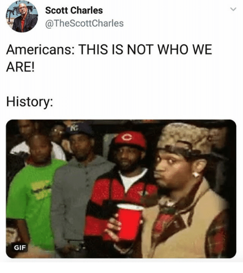 Gif, History, and Who: Scott Charles  @TheScottCharles  Americans: THIS IS NOT WHO WE  ARE!  History:  GIF