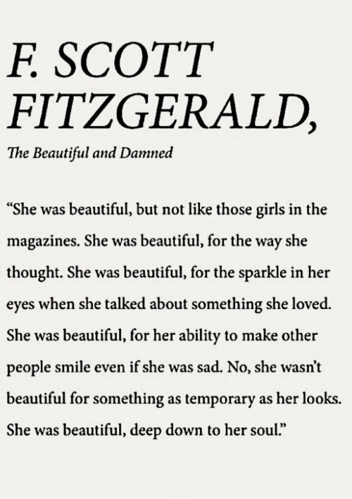 "Beautiful, Girls, and Smile: SCOTT  F.  FITZGERALD,  The Beautiful and Damned  ""She was beautiful, but not like those girls in the  magazines. She was beautiful, for the way she  thought. She was beautiful, for the sparkle in her  eyes when she talked about something she loved.  She was beautiful, for her ability to make other  people smile even if she was sad. No, she wasn't  beautiful for something as temporary as her looks.  She was beautiful, deep down to her soul."""