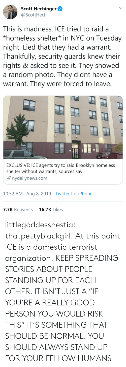 "Domestic: Scott Hechinger  @ScottHech  This is madness. ICE tried to raid a  *homeless shelter* in NYC on Tuesday  night. Lied that they had a warrant.  Thankfully, security guards knew their  rights & asked to see it. They showed  a random photo. They didnt have  warrant. They were forced to leave.  EXCLUSIVE: ICE agents try to raid Brooklyn homeless  shelter without warrants, sources say  nydailynews.com  10:52 AM Aug 8, 2019 Twitter for iPhone  7.7K Retweets  16.7K Likes littlegoddesshestia: thatpettyblackgirl:  At this point ICE is a domestic terrorist organization.    KEEP SPREADING STORIES ABOUT PEOPLE STANDING UP FOR EACH OTHER. IT ISN'T JUST A ""IF YOU'RE A REALLY GOOD PERSON YOU WOULD RISK THIS"" IT'S SOMETHING THAT SHOULD BE NORMAL. YOU SHOULD ALWAYS STAND UP FOR YOUR FELLOW HUMANS"