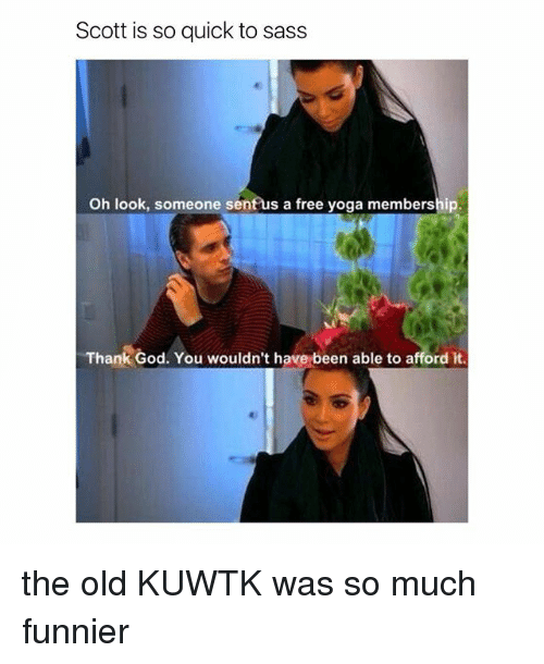 kuwtk: Scott is so quick to sass  Oh look, someone senf us a free yoga membership  Thank God. You wouldn't have been able to afford it the old KUWTK was so much funnier