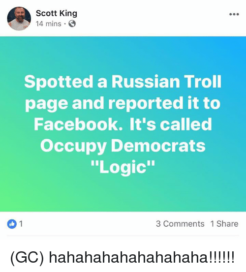 "Facebook, Logic, and Memes: Scott King  14 mins.O  Spotted a Russian Troll  page and reported it to  Facebook. It's called  Occupy Democrats  ""Logic""  3 Comments 1 Share (GC) hahahahahahahahaha!!!!!!"