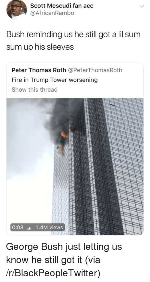 Blackpeopletwitter, Fire, and Trump: Scott Mescudi fan acc  @AfricanRambo  Bush reminding us he still got a lil sum  sum up his sleeves  Peter Thomas Roth @PeterThomasRoth  Fire in Trump Tower worsening  Show this thread  0:08 ..1 1.4M views <p>George Bush just letting us know he still got it (via /r/BlackPeopleTwitter)</p>