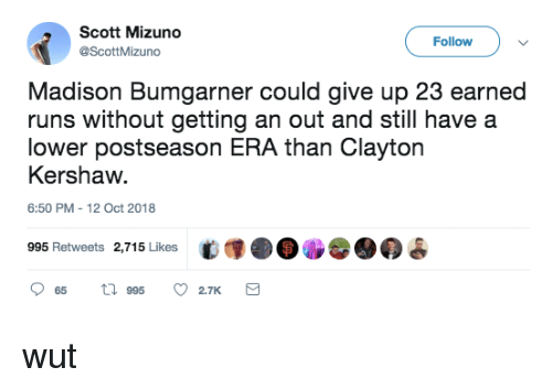 Mlb, Clayton Kershaw, and Madison: Scott Mizuno  @ScottMizuno  Follow  Madison Bumgarner could give up 23 earned  runs without getting an out and still have a  lower postseason ERA than Clayton  Kershaw  6:50 PM -12 Oct 2018  995 Retweets 2,715 Likes  t (.DO  9  2.7K wut