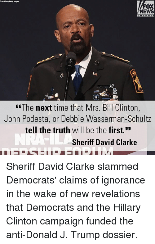 Bill Clinton, Hillary Clinton, and Memes: Scott OlsonyEetty Images  FOX  NEWS  anne  2  The next time that Mrs. Bill Clinton,  John Podesta, or Debbie Wasserman-Schultz  tell the truth will be the first.3  Sheriff David Clarke Sheriff David Clarke slammed Democrats' claims of ignorance in the wake of new revelations that Democrats and the Hillary Clinton campaign funded the anti-Donald J. Trump dossier.