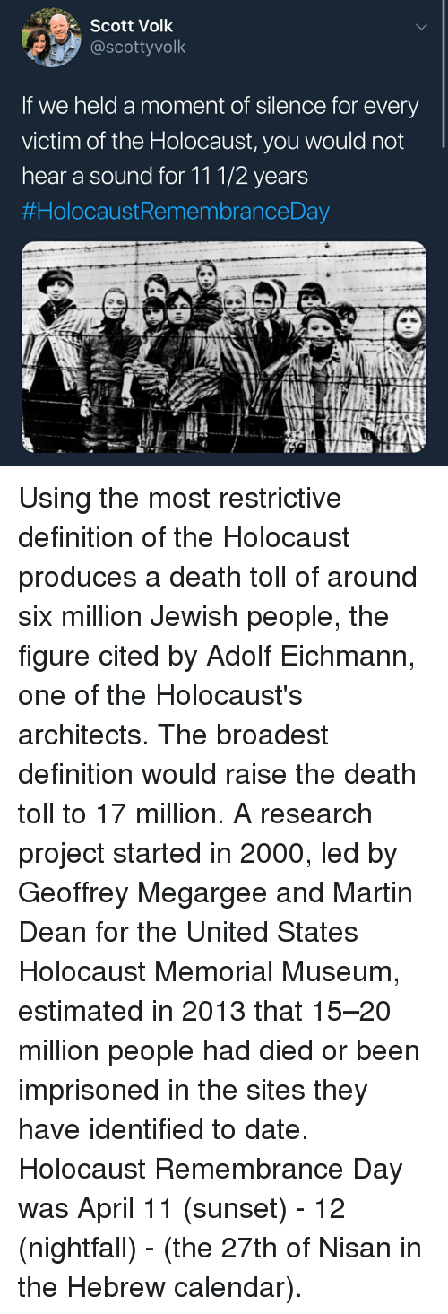 Martin, Memes, and Calendar: Scott Volk  @scottyvolk  If we held a moment of silence for every  victim of the Holocaust, you would not  hear a sound for 111/2 years  #Holocaust RemembranceDay Using the most restrictive definition of the Holocaust produces a death toll of around six million Jewish people, the figure cited by Adolf Eichmann, one of the Holocaust's architects. The broadest definition would raise the death toll to 17 million. A research project started in 2000, led by Geoffrey Megargee and Martin Dean for the United States Holocaust Memorial Museum, estimated in 2013 that 15–20 million people had died or been imprisoned in the sites they have identified to date. Holocaust Remembrance Day was April 11 (sunset) - 12 (nightfall) - (the 27th of Nisan in the Hebrew calendar).