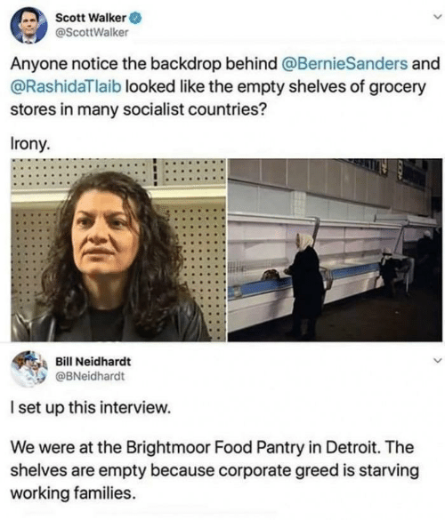 scott: Scott Walker O  @ScottWalker  Anyone notice the backdrop behind @BernieSanders and  @RashidaTlaib looked like the empty shelves of grocery  stores in many socialist countries?  Irony.  Bill Neidhardt  @BNeidhardt  I set up this interview.  We were at the Brightmoor Food Pantry in Detroit. The  shelves are empty because corporate greed is starving  working families.