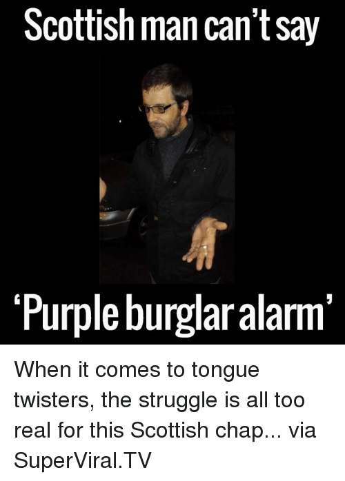 Dank, 🤖, and Via: Scottish man can't say  Purple burglar alarm When it comes to tongue twisters, the struggle is all too real for this Scottish chap... via SuperViral.TV