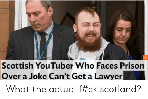 Lawyer, Prison, and Scotland: Scottish YouTuber Who Faces Prison  Over a Joke Can't Get a Lawyer What the actual f#ck scotland?