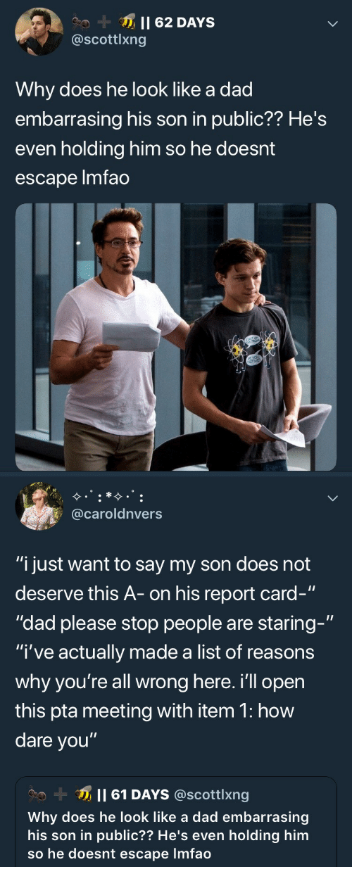"""report card: @scottlxng  Why does he look like a dad  embarrasing his son in public?? He's  even holding him so he doesnt  escape lmfao   @caroldnvers  """"i just want to say my son does not  deserve this A- on his report card-""""  """"dad please stop people are staring-""""  """"I've actually made a list of reasons  why you're all wrong here. i'll opern  this pta meeting with item 1: how  dare you""""  Il 61 DAYS @scottlxng  Why does he look like a dad embarrasing  his son in public?? He's even holding him  so he doesnt escape Imfao"""