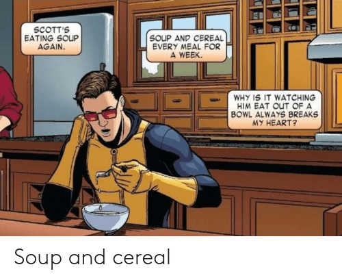 Meal: SCOTT'S  EATING SOUP  AGAIN.  SOUP AND CEREAL  EVERY MEAL FOR  A WEEK  WHY IS IT WATCHING  HIM EAT OUT OF A  BOWL ALWAYS BREAKS  MY HEART? Soup and cereal
