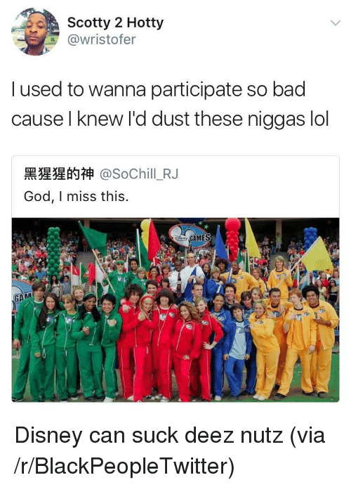 Bad, Blackpeopletwitter, and Disney: Scotty 2 Hotty  @wristofer  l used to wanna participate so bad  cause l knew l'd dust these niggas lol  黑猩猩的神@SoChill-RJ  God, I miss this. <p>Disney can suck deez nutz (via /r/BlackPeopleTwitter)</p>