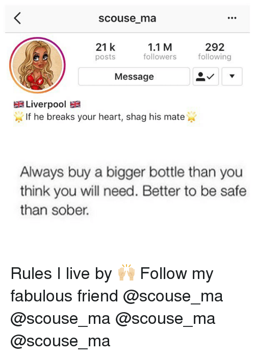 Memes, Liverpool F.C., and Heart: Scouse ma  21 k  posts  1.1 M  followers  292  following  Message  Liverpool  If he breaks your heart, shag his mate  Always buy a bigger bottle than you  think you will need. Better to be safe  than sober. Rules I live by 🙌🏼 Follow my fabulous friend @scouse_ma @scouse_ma @scouse_ma @scouse_ma