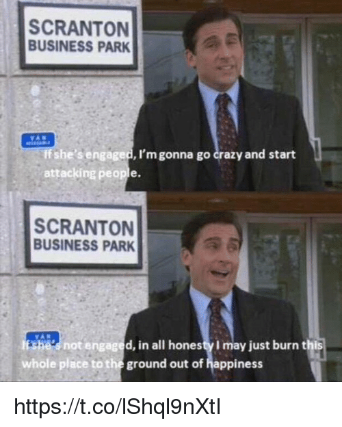 Crazy, Business, and Happiness: SCRANTON  BUSINESS PARK  If she's engaged, I'm gonna go crazy and start  attacking people.  SCRANTON  BUSINESS PARK  snot engaged, in all honesty I may just burn this  whole place to the ground out of happiness https://t.co/lShql9nXtI