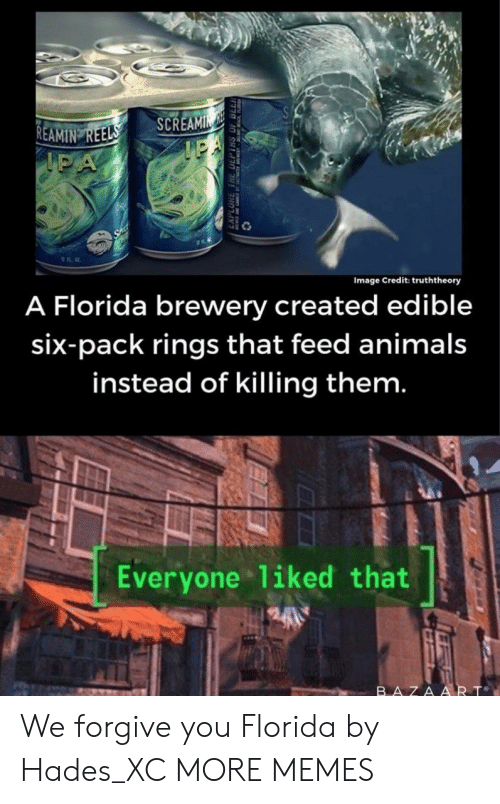 Animals, Dank, and Memes: SCREAMIN  IPA  REAMIN REELS  IPA  Image Credit: truththeory  A Florida brewery created edible  six-pack rings that feed animals  instead of killing them.  Everyone 1iked that  BAZAART We forgive you Florida by Hades_XC MORE MEMES