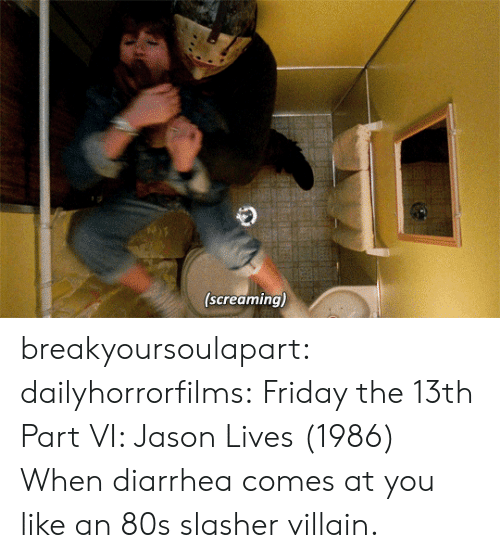 Friday the 13th: (screaming) breakyoursoulapart:  dailyhorrorfilms:  Friday the 13th Part VI: Jason Lives  (1986) When diarrhea comes at you like an 80s slasher villain.