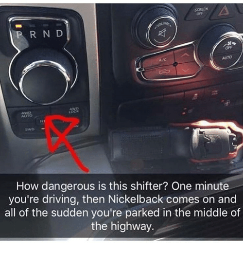 Nickelback: SCREEN  off  R N D  OFF  Auto  4WD  AUTO  LOCK  How dangerous is this shifter? One minute  you're driving, then Nickelback comes on and  all of the sudden you're parked in the middle of  the highway.