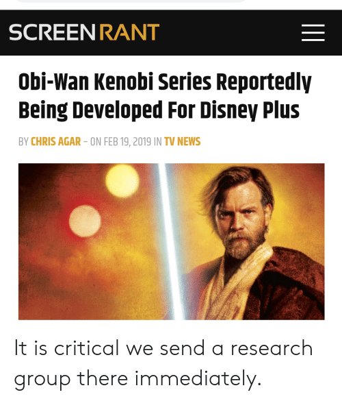 Disney, News, and Obi-Wan Kenobi: SCREEN RANT  Obi-Wan Kenobi Series Reportedly  Being Developed For Disney Plus  BY CHRIS AGAR-ON FEB 19, 2019 IN TV NEWS It is critical we send a research group there immediately.