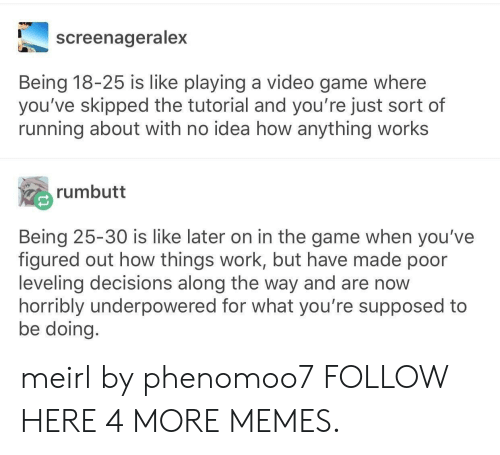 Dank, Memes, and Target: screenageralex  Being 18-25 is like playing a video game where  you've skipped the tutorial and you're just sort of  running about with no idea how anything works  rumbutt  Being 25-30 is like later on in the game when you've  figured out how things work, but have made poor  leveling decisions along the way and are now  horribly underpowered for what you're supposed to  be doing meirl by phenomoo7 FOLLOW HERE 4 MORE MEMES.