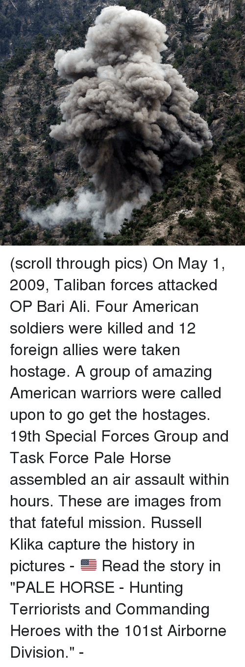 "Talibanned: (scroll through pics) On May 1, 2009, Taliban forces attacked OP Bari Ali. Four American soldiers were killed and 12 foreign allies were taken hostage. A group of amazing American warriors were called upon to go get the hostages. 19th Special Forces Group and Task Force Pale Horse assembled an air assault within hours. These are images from that fateful mission. Russell Klika capture the history in pictures - 🇺🇸 Read the story in ""PALE HORSE - Hunting Terriorists and Commanding Heroes with the 101st Airborne Division."" -"
