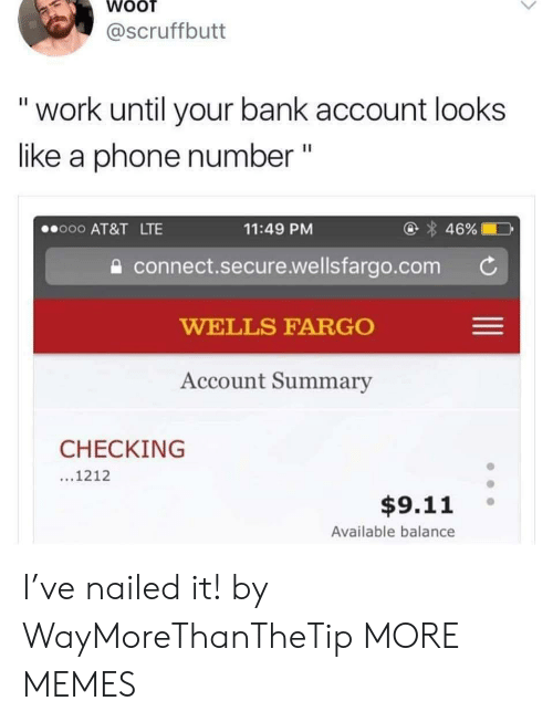 "Nailed: @scruffbutt  ""work until your bank account looks  like a phone number ""  @ 46%  o00 AT&T LTE  11:49 PM  connect.secure.wellsfargo.com  WELLS FARGO  Account Summary  CHECKING  ...1212  $9.11  Available balance I've nailed it! by WayMoreThanTheTip MORE MEMES"