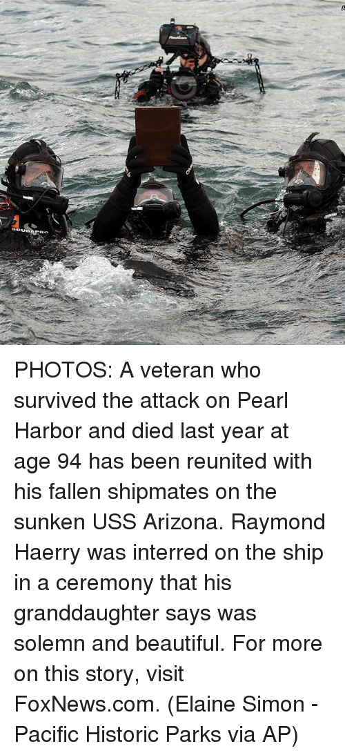 Beautiful, Memes, and Arizona: SCUBA PHOTOS: A veteran who survived the attack on Pearl Harbor and died last year at age 94 has been reunited with his fallen shipmates on the sunken USS Arizona. Raymond Haerry was interred on the ship in a ceremony that his granddaughter says was solemn and beautiful. For more on this story, visit FoxNews.com. (Elaine Simon - Pacific Historic Parks via AP)