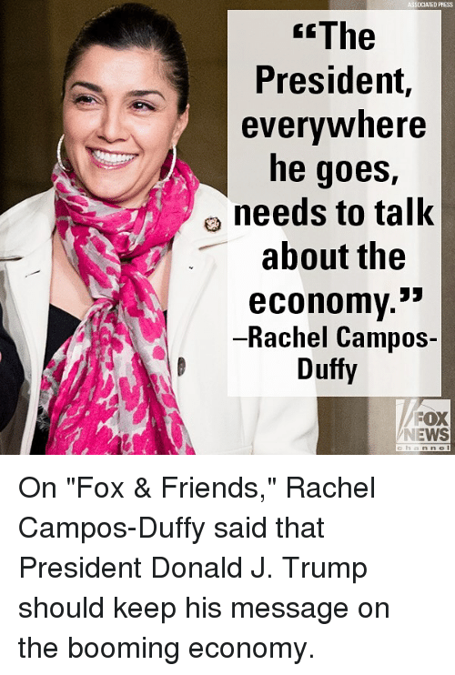 """Friends, Memes, and News: SDCIATED PAESS  The  President,  evervwhere  he goes,  needs to talK  about the  economv.*  Rachel Campos-  Duffy  FOX  NEWS On """"Fox & Friends,"""" Rachel Campos-Duffy said that President Donald J. Trump should keep his message on the booming economy."""