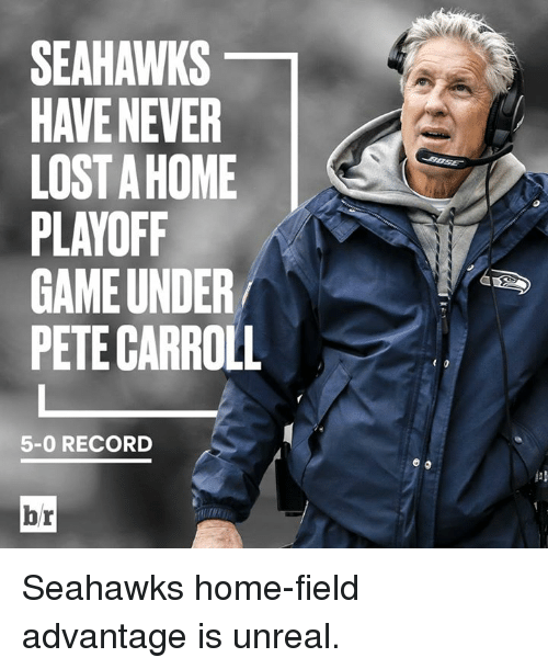 Pete Carroll, Lost, and Game: SEAHAWKS  HAVE NEVER  LOST A HOME  PLAYOFF  GAME UNDER  PETE CARROLL  5-0 RECORD  br Seahawks home-field advantage is unreal.