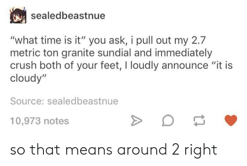 "what time is: sealedbeastnue  ""what time is it"" you ask, i pull out my 2.7  metric ton granite sundial and immediately  crush both of your feet, I loudly announce ""it is  cloudy""  Source: sealedbeastnue  10,973 notes so that means around 2 right"