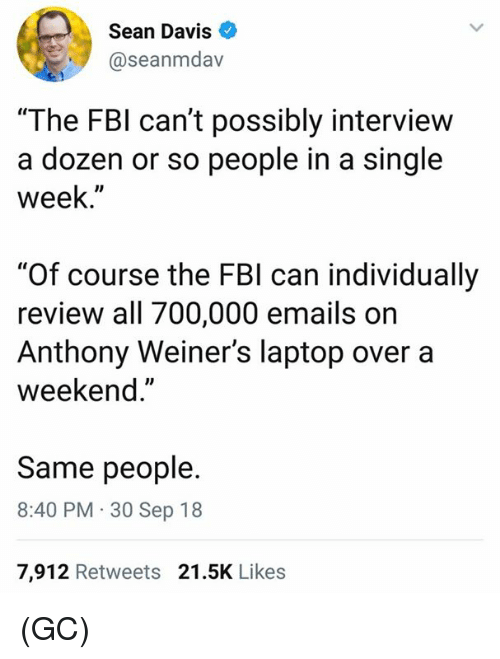 """Fbi, Memes, and Laptop: Sean Davis  @seanmdav  """"The FBI can't possibly interview  a dozen or so people in a single  week.""""  """"Of course the FBI can individually  review all 700,000 emails on  Anthony Weiner's laptop over a  weekend.""""  Same people.  8:40 PM 30 Sep 18  7,912 Retweets 21.5K Likes (GC)"""